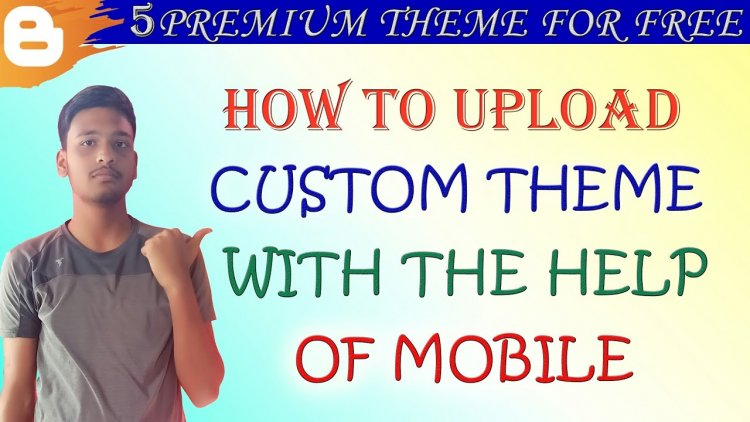 How to uplaod custom theme in blogger from mobile.